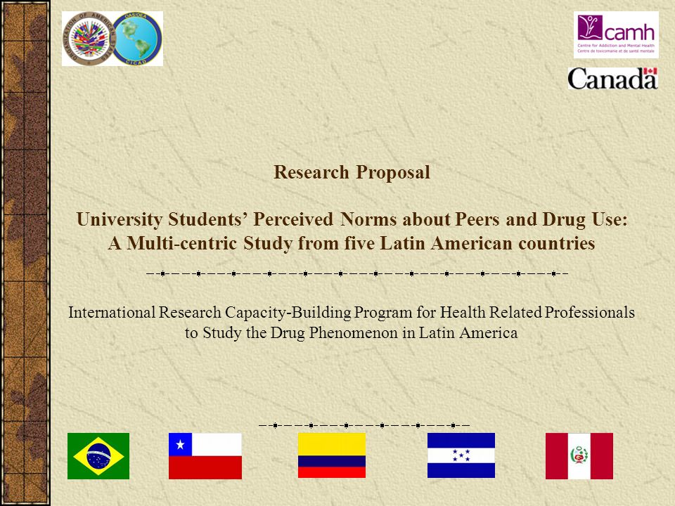 Research Proposal University Students' Perceived Norms about Peers and Drug Use: A Multi-centric Study from five Latin American countries International Research Capacity-Building Program for Health Related Professionals to Study the Drug Phenomenon in Latin America