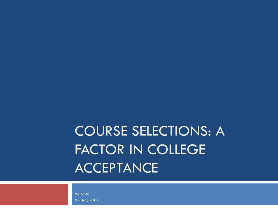 COURSE SELECTIONS: A FACTOR IN COLLEGE ACCEPTANCE Ms. Smith March 3, 2010