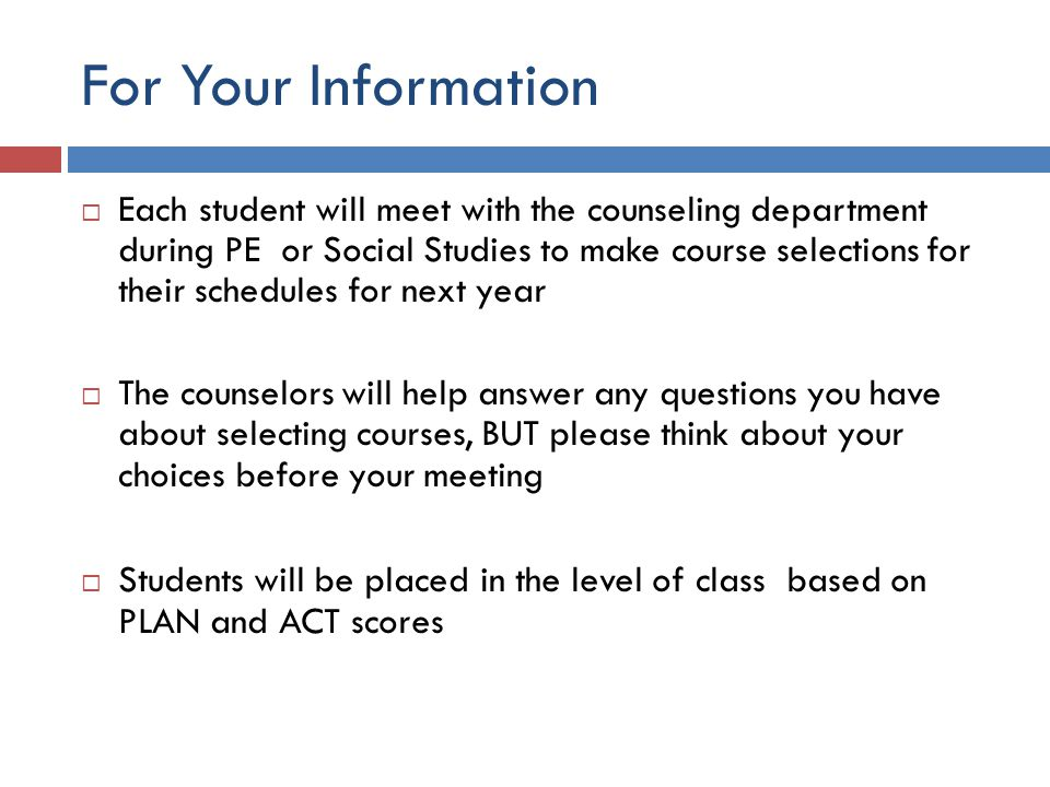For Your Information  Each student will meet with the counseling department during PE or Social Studies to make course selections for their schedules