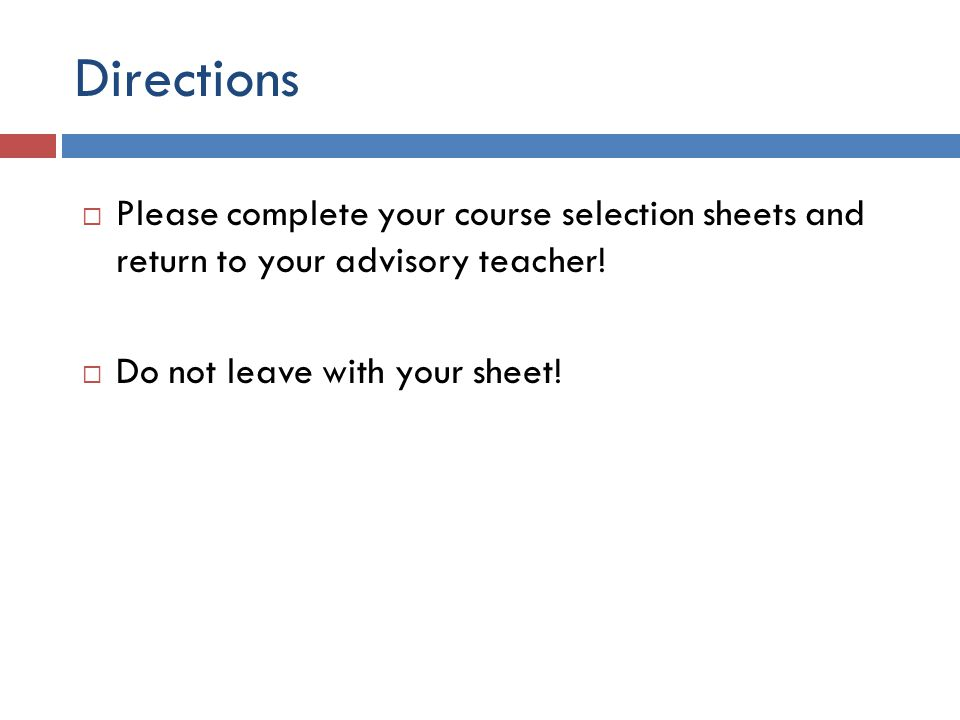 Directions  Please complete your course selection sheets and return to your advisory teacher!  Do not leave with your sheet!