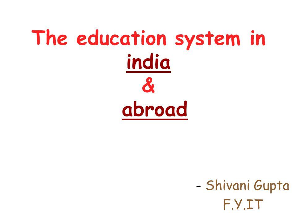 The education system in india & abroad - Shivani Gupta F.Y.IT