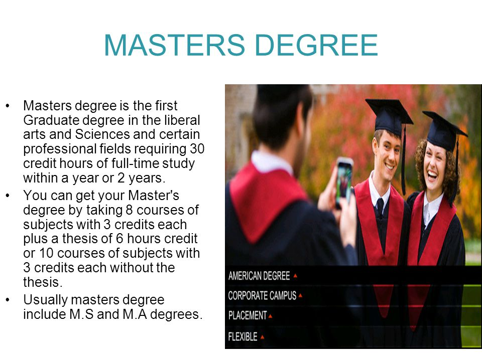 MASTERS DEGREE Masters degree is the first Graduate degree in the liberal arts and Sciences and certain professional fields requiring 30 credit hours