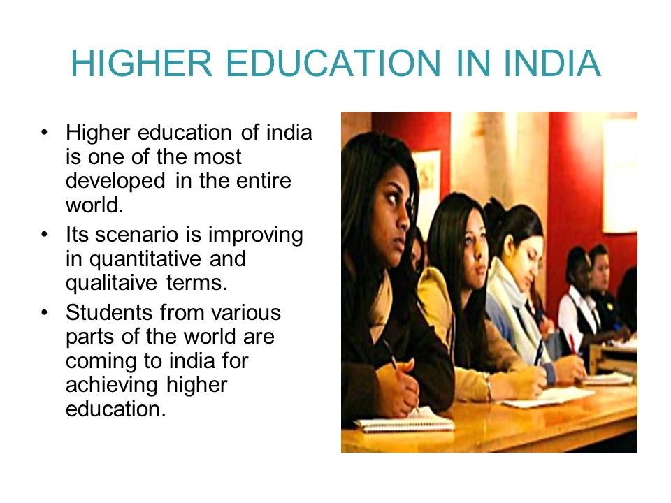 HIGHER EDUCATION IN INDIA Higher education of india is one of the most developed in the entire world. Its scenario is improving in quantitative and qu