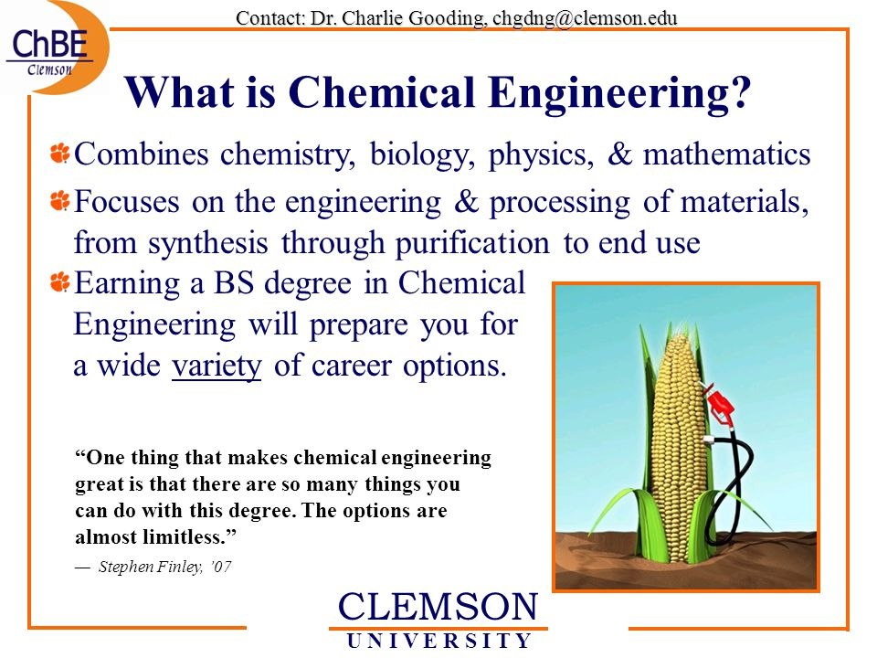 CLEMSON U N I V E R S I T Y Combines chemistry, biology, physics, & mathematics Focuses on the engineering & processing of materials, from synthesis through purification to end use Earning a BS degree in Chemical Engineering will prepare you for a wide variety of career options.