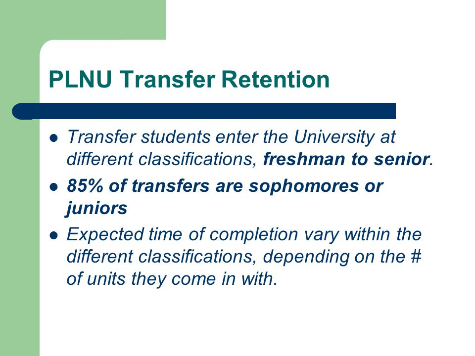 PLNU Transfer Retention Transfer students enter the University at different classifications, freshman to senior. 85% of transfers are sophomores or ju