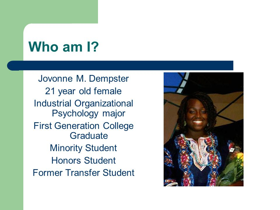 Who am I? Jovonne M. Dempster 21 year old female Industrial Organizational Psychology major First Generation College Graduate Minority Student Honors