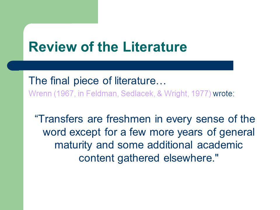 "Review of the Literature The final piece of literature… Wrenn (1967, in Feldman, Sedlacek, & Wright, 1977) wrote: ""Transfers are freshmen in every sen"