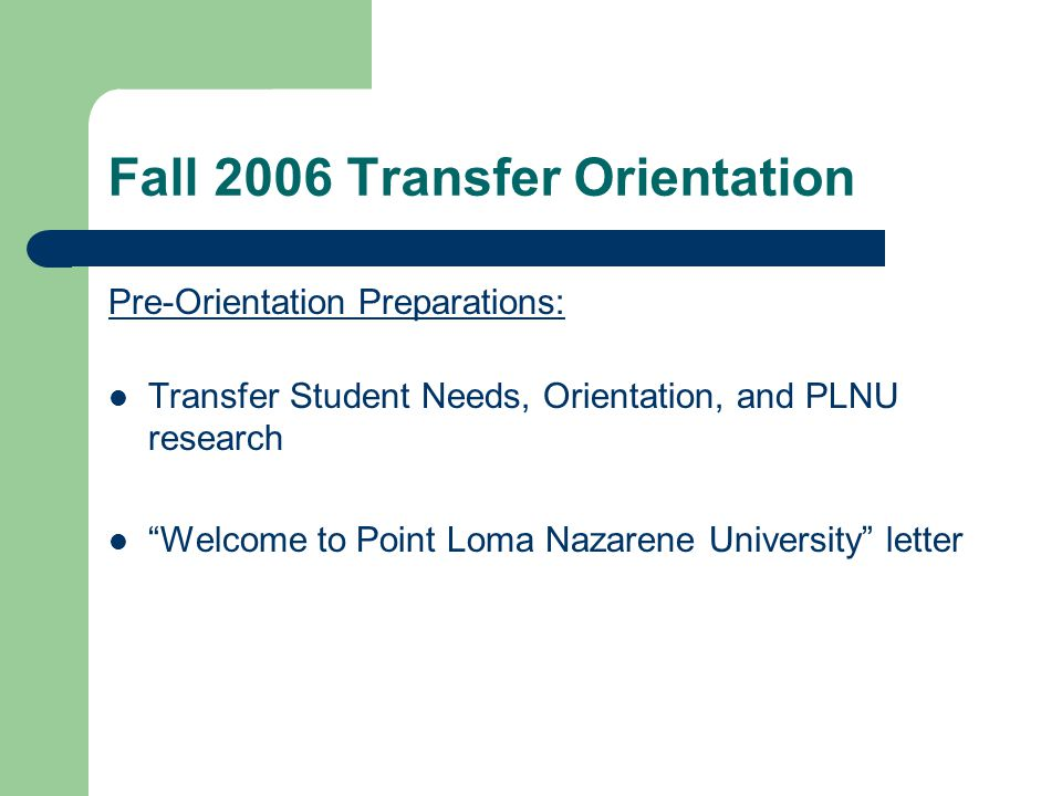 "Fall 2006 Transfer Orientation Pre-Orientation Preparations: Transfer Student Needs, Orientation, and PLNU research ""Welcome to Point Loma Nazarene Un"