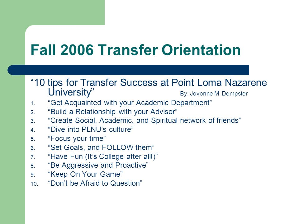 "Fall 2006 Transfer Orientation ""10 tips for Transfer Success at Point Loma Nazarene University"" By: Jovonne M. Dempster 1. ""Get Acquainted with your A"