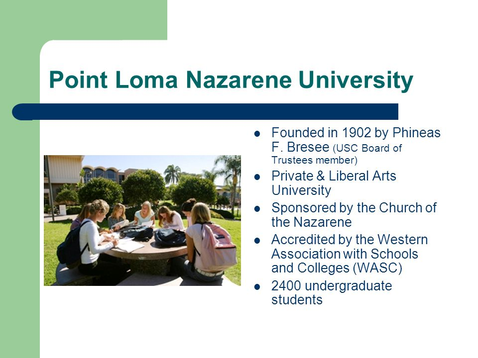 Point Loma Nazarene University Founded in 1902 by Phineas F. Bresee (USC Board of Trustees member) Private & Liberal Arts University Sponsored by the