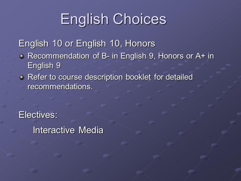 English Choices English 10 or English 10, Honors Recommendation of B- in English 9, Honors or A+ in English 9 Refer to course description booklet for detailed recommendations.