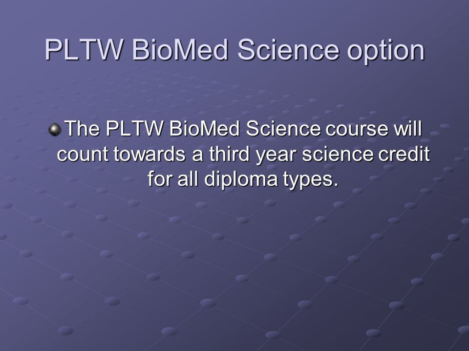 PLTW BioMed Science option The PLTW BioMed Science course will count towards a third year science credit for all diploma types.