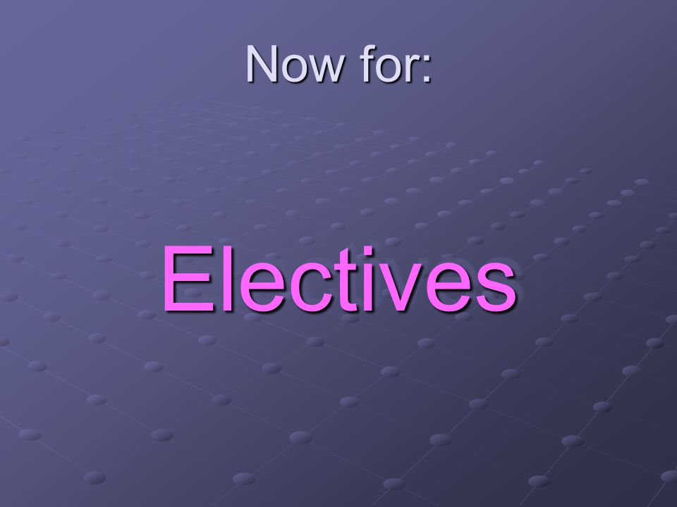 Now for: ElectivesElectives