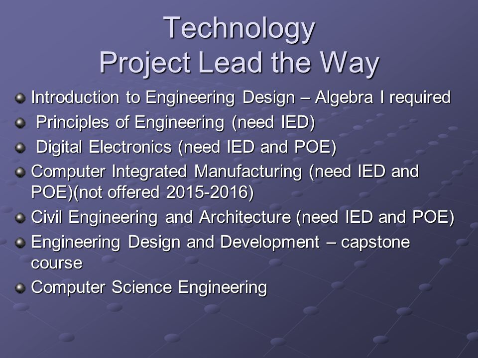 Technology Project Lead the Way Introduction to Engineering Design – Algebra I required Principles of Engineering (need IED) Principles of Engineering (need IED) Digital Electronics (need IED and POE) Digital Electronics (need IED and POE) Computer Integrated Manufacturing (need IED and POE)(not offered 2015-2016) Civil Engineering and Architecture (need IED and POE) Engineering Design and Development – capstone course Computer Science Engineering
