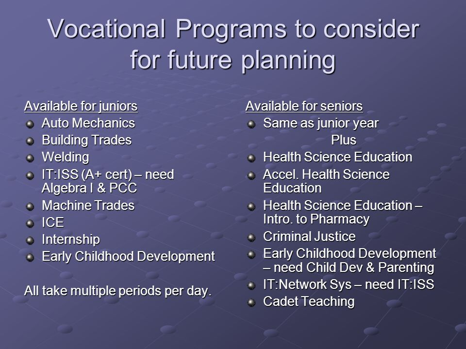 Vocational Programs to consider for future planning Available for juniors Auto Mechanics Building Trades Welding IT:ISS (A+ cert) – need Algebra I & PCC Machine Trades ICEInternship Early Childhood Development All take multiple periods per day.