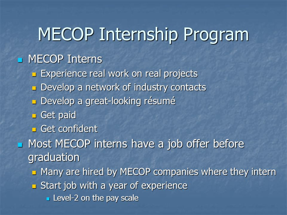 MECOP Internship Program MECOP Interns MECOP Interns Experience real work on real projects Experience real work on real projects Develop a network of industry contacts Develop a network of industry contacts Develop a great-looking résumé Develop a great-looking résumé Get paid Get paid Get confident Get confident Most MECOP interns have a job offer before graduation Most MECOP interns have a job offer before graduation Many are hired by MECOP companies where they intern Many are hired by MECOP companies where they intern Start job with a year of experience Start job with a year of experience Level-2 on the pay scale Level-2 on the pay scale