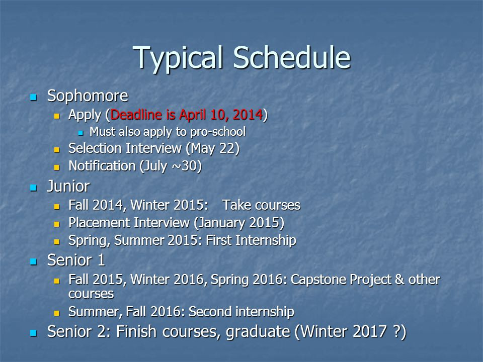 Typical Schedule Sophomore Sophomore Apply (Deadline is April 10, 2014) Apply (Deadline is April 10, 2014) Must also apply to pro-school Must also apply to pro-school Selection Interview (May 22) Selection Interview (May 22) Notification (July ~30) Notification (July ~30) Junior Junior Fall 2014, Winter 2015:Take courses Fall 2014, Winter 2015:Take courses Placement Interview (January 2015) Placement Interview (January 2015) Spring, Summer 2015: First Internship Spring, Summer 2015: First Internship Senior 1 Senior 1 Fall 2015, Winter 2016, Spring 2016: Capstone Project & other courses Fall 2015, Winter 2016, Spring 2016: Capstone Project & other courses Summer, Fall 2016: Second internship Summer, Fall 2016: Second internship Senior 2: Finish courses, graduate (Winter 2017 ) Senior 2: Finish courses, graduate (Winter 2017 )