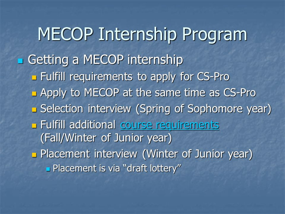 MECOP Internship Program Getting a MECOP internship Getting a MECOP internship Fulfill requirements to apply for CS-Pro Fulfill requirements to apply for CS-Pro Apply to MECOP at the same time as CS-Pro Apply to MECOP at the same time as CS-Pro Selection interview (Spring of Sophomore year) Selection interview (Spring of Sophomore year) Fulfill additional course requirements (Fall/Winter of Junior year) Fulfill additional course requirements (Fall/Winter of Junior year)course requirementscourse requirements Placement interview (Winter of Junior year) Placement interview (Winter of Junior year) Placement is via draft lottery Placement is via draft lottery