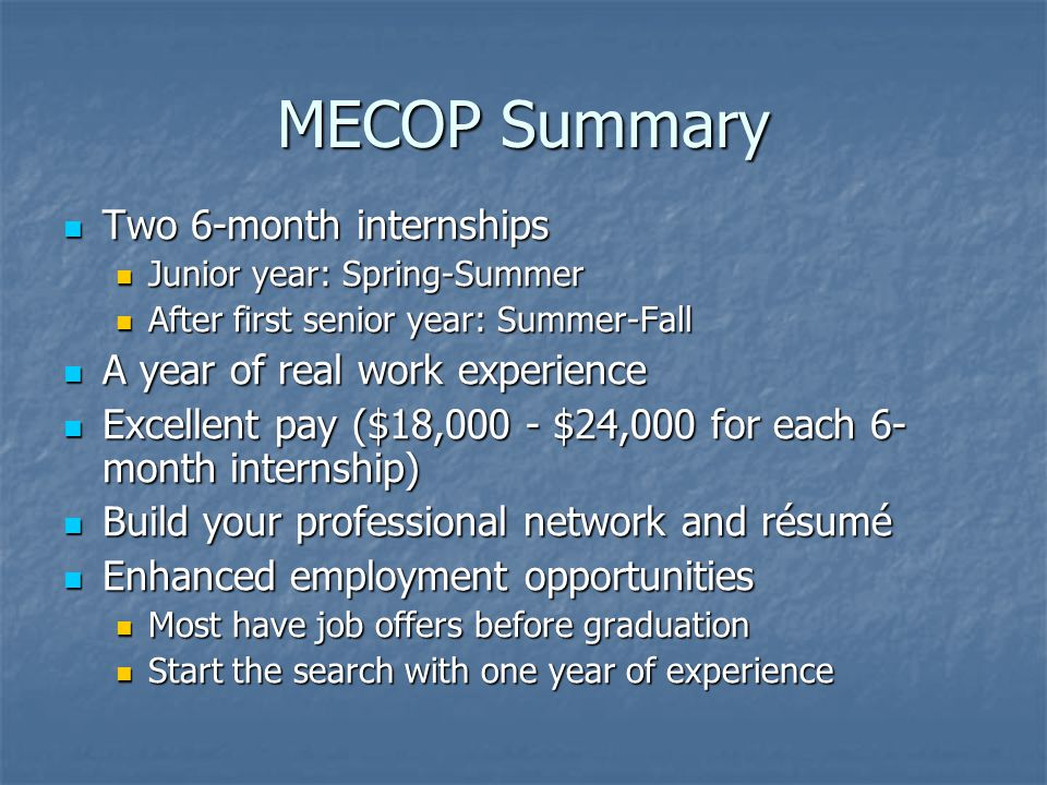MECOP Summary Two 6-month internships Two 6-month internships Junior year: Spring-Summer Junior year: Spring-Summer After first senior year: Summer-Fall After first senior year: Summer-Fall A year of real work experience A year of real work experience Excellent pay ($18,000 - $24,000 for each 6- month internship) Excellent pay ($18,000 - $24,000 for each 6- month internship) Build your professional network and résumé Build your professional network and résumé Enhanced employment opportunities Enhanced employment opportunities Most have job offers before graduation Most have job offers before graduation Start the search with one year of experience Start the search with one year of experience