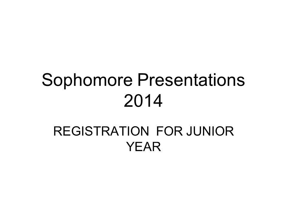 Sophomore Presentations 2014 REGISTRATION FOR JUNIOR YEAR