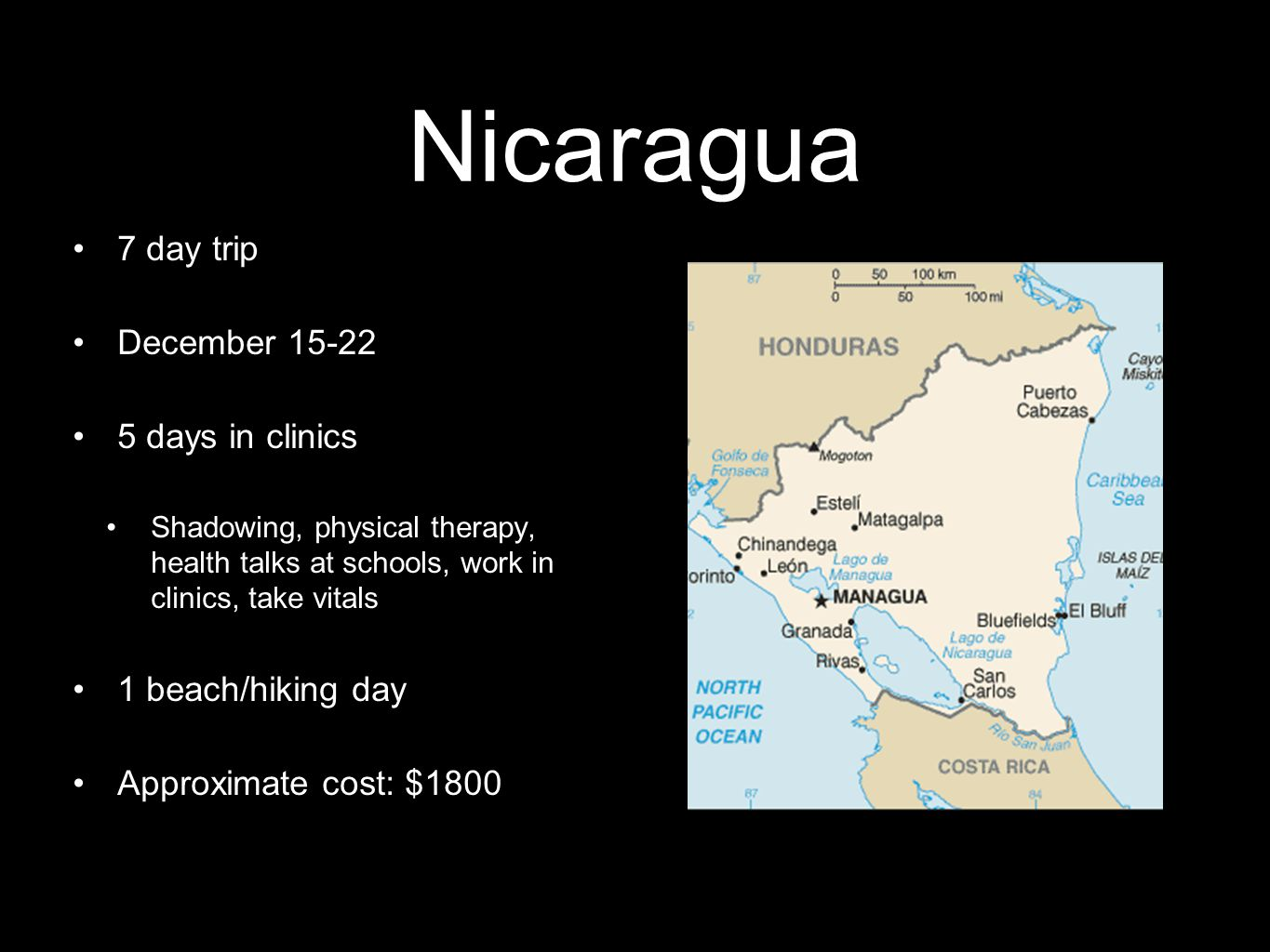 Nicaragua 7 day trip December 15-22 5 days in clinics Shadowing, physical therapy, health talks at schools, work in clinics, take vitals 1 beach/hiking day Approximate cost: $1800