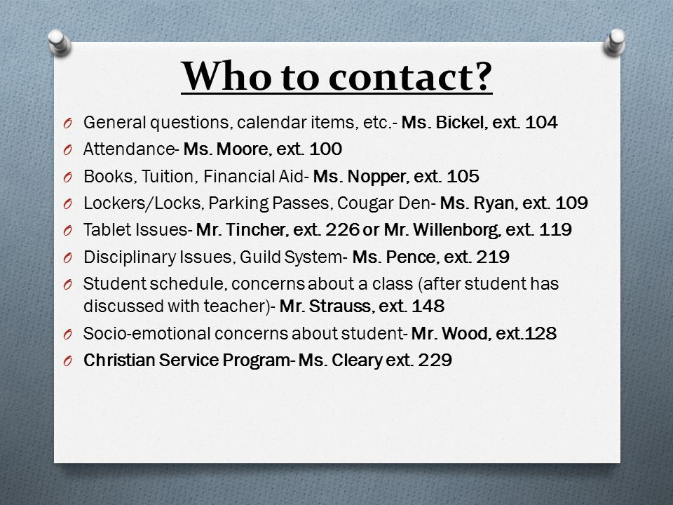 Who to contact? O General questions, calendar items, etc.- Ms. Bickel, ext. 104 O Attendance- Ms. Moore, ext. 100 O Books, Tuition, Financial Aid- Ms.