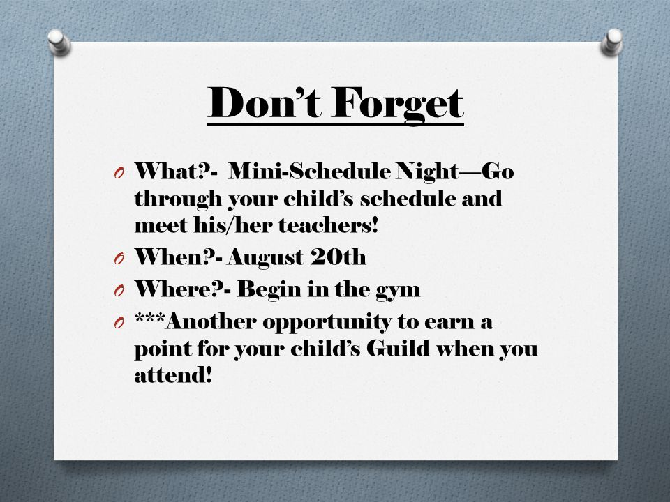 Don't Forget O What?- Mini-Schedule Night—Go through your child's schedule and meet his/her teachers! O When?- August 20th O Where?- Begin in the gym