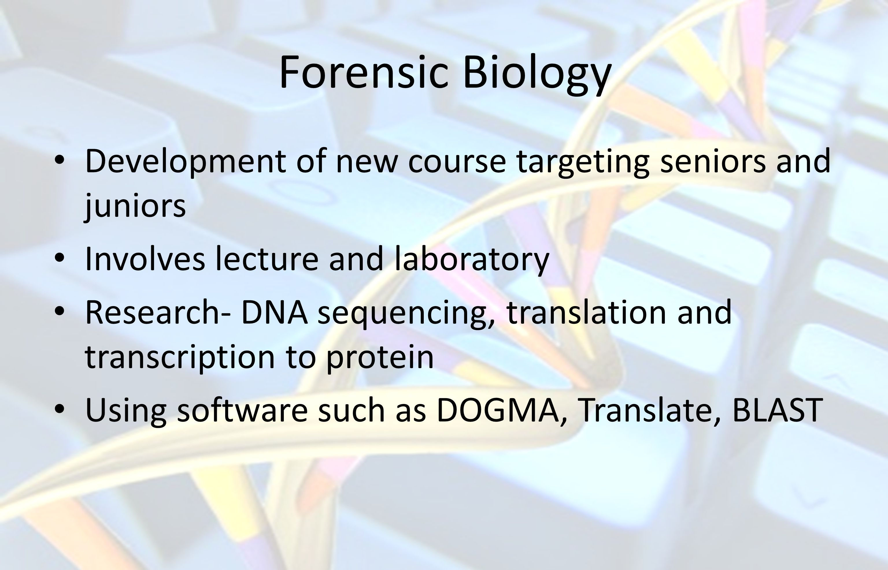 Forensic Biology Development of new course targeting seniors and juniors Involves lecture and laboratory Research- DNA sequencing, translation and transcription to protein Using software such as DOGMA, Translate, BLAST