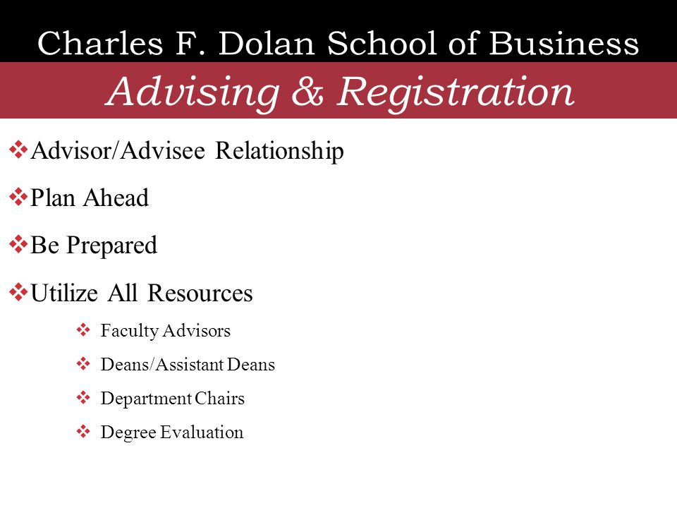 Charles F. Dolan School of Business Advising & Registration  Advisor/Advisee Relationship  Plan Ahead  Be Prepared  Utilize All Resources  Facult