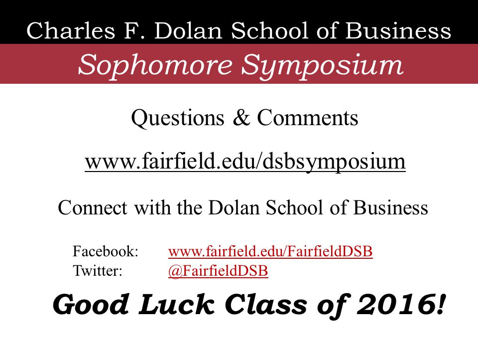 Charles F. Dolan School of Business Sophomore Symposium Connect with the Dolan School of Business Good Luck Class of 2016! Questions & Comments www.fa