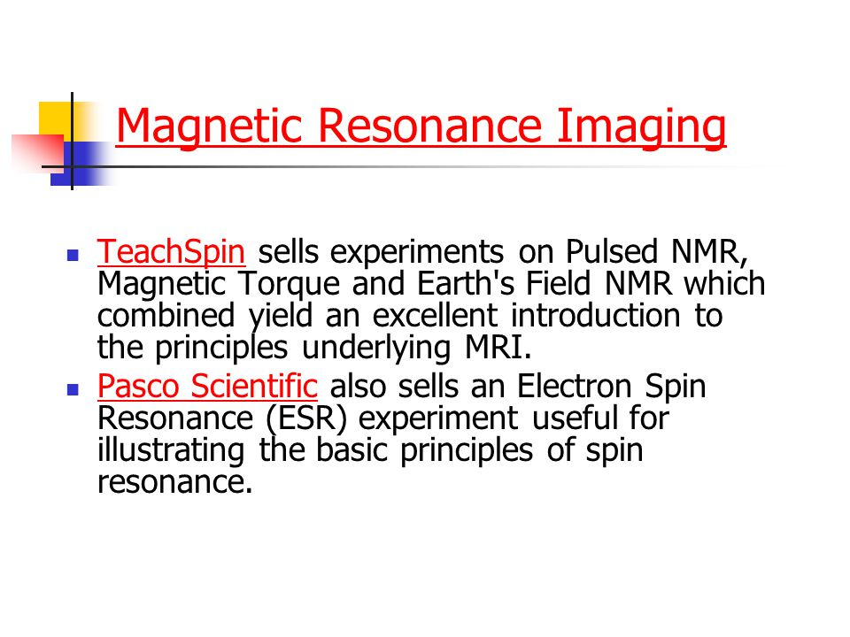 Magnetic Resonance Imaging TeachSpin sells experiments on Pulsed NMR, Magnetic Torque and Earth s Field NMR which combined yield an excellent introduction to the principles underlying MRI.