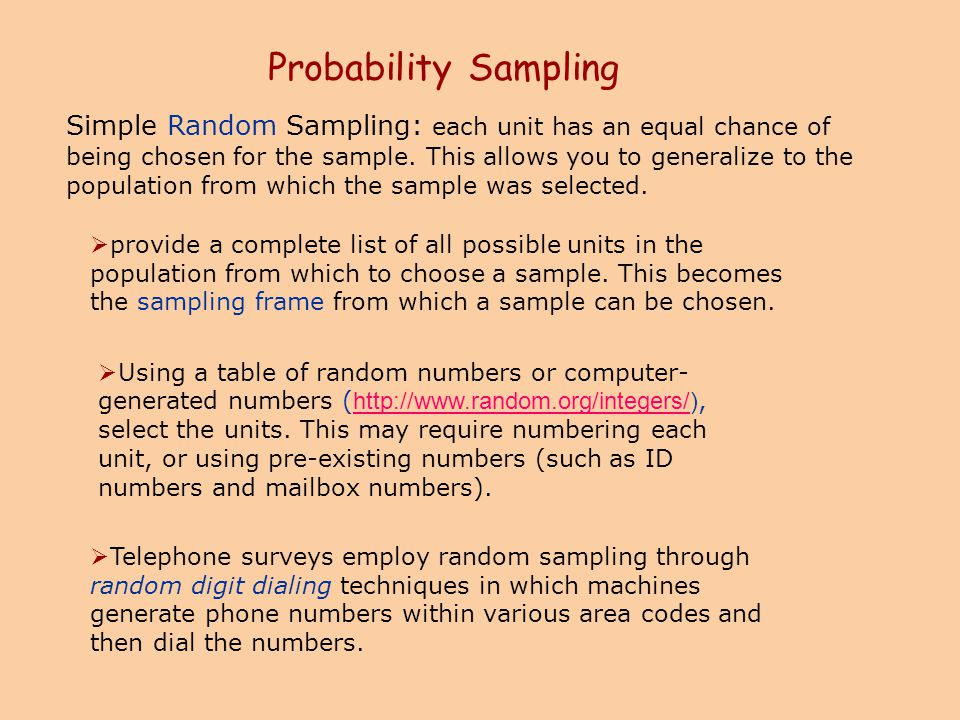 Probability Sampling Simple Random Sampling: each unit has an equal chance of being chosen for the sample. This allows you to generalize to the popula