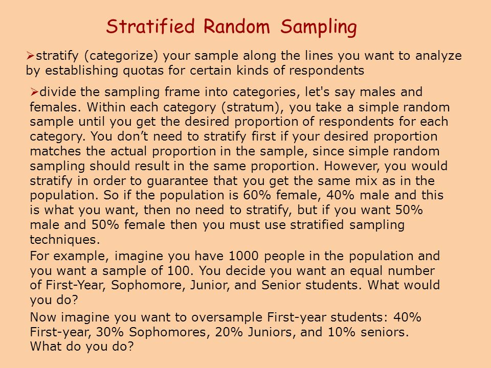 Stratified Random Sampling  stratify (categorize) your sample along the lines you want to analyze by establishing quotas for certain kinds of respond