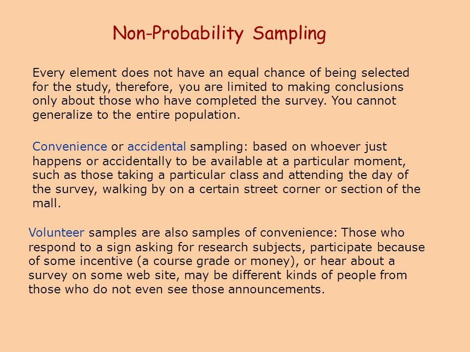 Non-Probability Sampling Every element does not have an equal chance of being selected for the study, therefore, you are limited to making conclusions