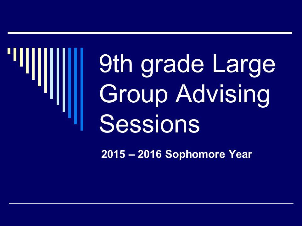 9th grade Large Group Advising Sessions 2015 – 2016 Sophomore Year