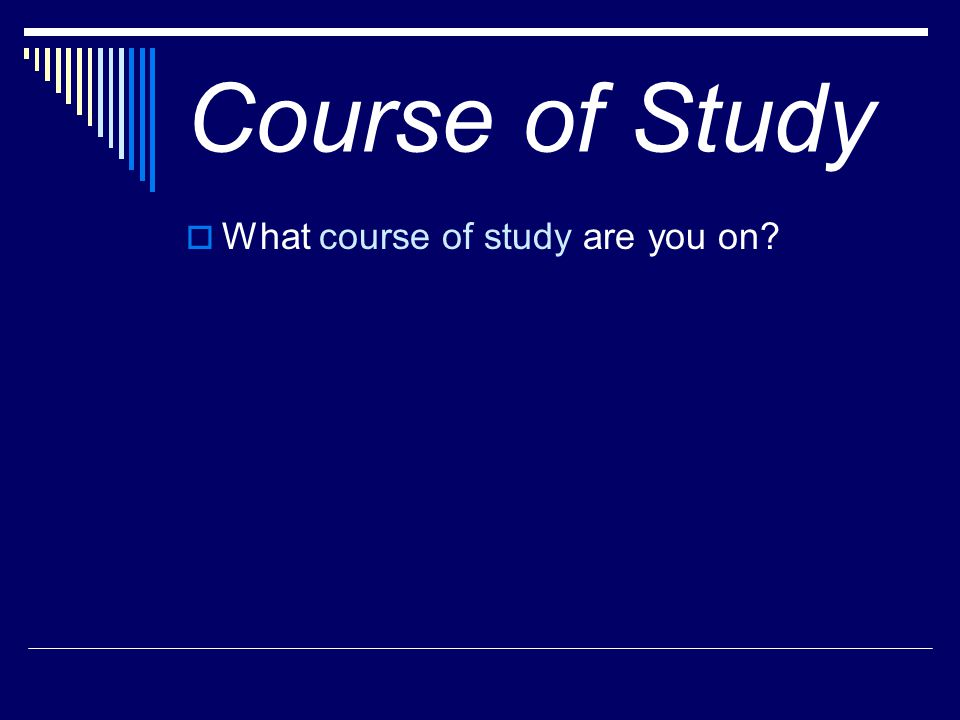 Course of Study  What course of study are you on?
