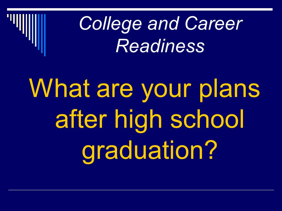 College and Career Readiness What are your plans after high school graduation?