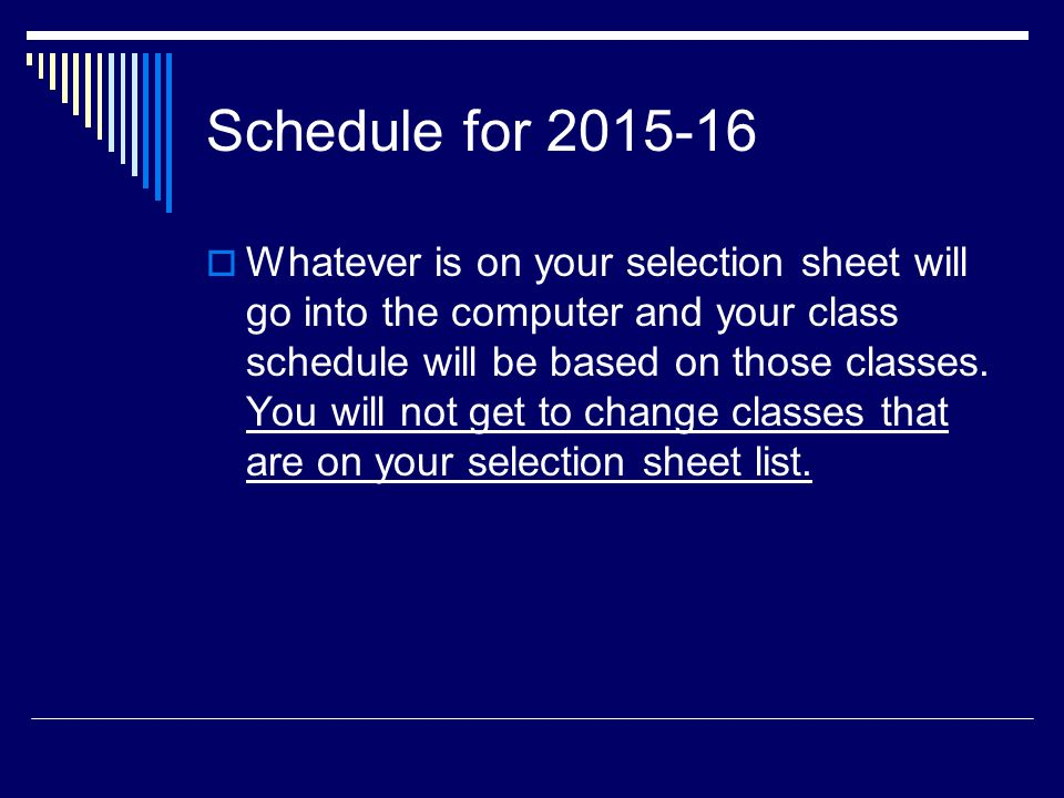Schedule for 2015-16  Whatever is on your selection sheet will go into the computer and your class schedule will be based on those classes.