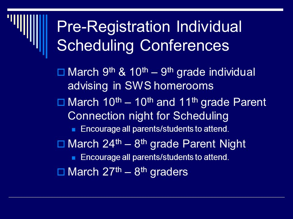 Pre-Registration Individual Scheduling Conferences  March 9 th & 10 th – 9 th grade individual advising in SWS homerooms  March 10 th – 10 th and 11 th grade Parent Connection night for Scheduling Encourage all parents/students to attend.