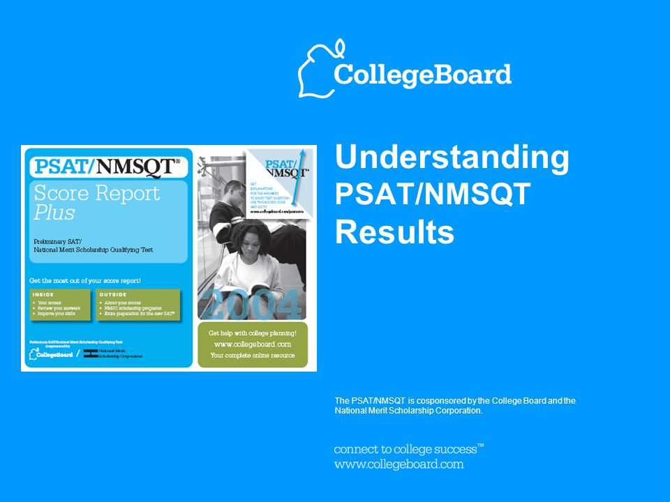 Understanding PSAT/NMSQT Results The PSAT/NMSQT is cosponsored by the College Board and the National Merit Scholarship Corporation.