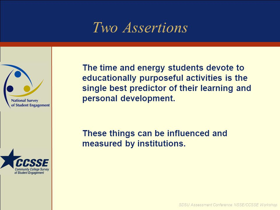 SDSU Assessment Conference NSSE/CCSSE Workshop Two Assertions The time and energy students devote to educationally purposeful activities is the single