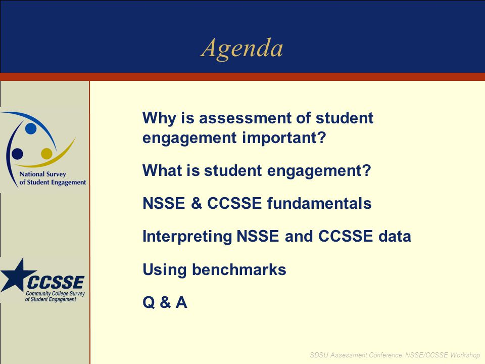 SDSU Assessment Conference NSSE/CCSSE Workshop Connecting NSSE Data to Accreditation Standards - Example Accreditation standard: Demonstrate effectiveness of student academic and social support services Evidence for institutional self study:  Information about availability and student use of tutoring, writing support, peer study groups, counseling services  NSSE indicates FY & SR believe institution emphasizes spending time studying and support for student success; 79% seniors tutored or taught peers; positive correlation between peer collaboration outside of class, satisfaction and first-year retention  Positive student satisfaction data about support services  Area for improvement - seniors indicate low gains in writing and completing drafts of papers; institution responds with examination of writing requirement in senior capstone and targets seniors for increased use of writing center