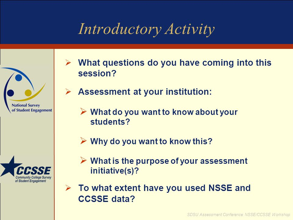 SDSU Assessment Conference NSSE/CCSSE Workshop Introductory Activity  What questions do you have coming into this session?  Assessment at your insti