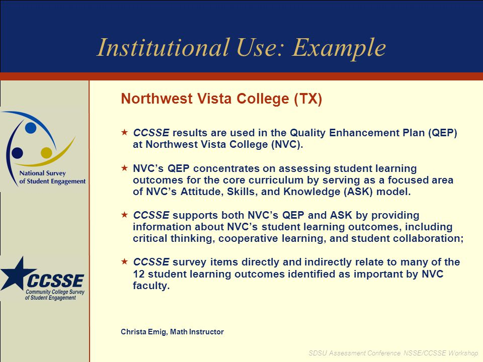 SDSU Assessment Conference NSSE/CCSSE Workshop Institutional Use: Example Northwest Vista College (TX) CCSSE results are used in the Quality Enhanceme