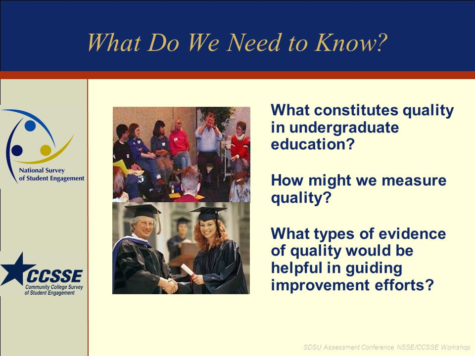 SDSU Assessment Conference NSSE/CCSSE Workshop What Do We Need to Know? What constitutes quality in undergraduate education? How might we measure qual