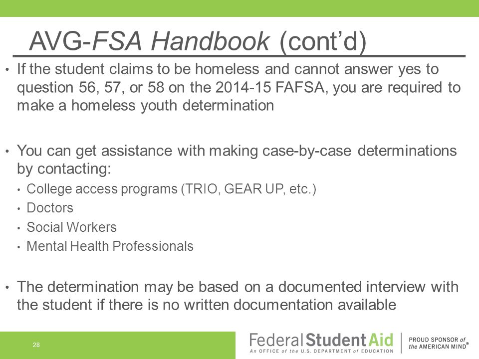 AVG-FSA Handbook (cont'd) If the student claims to be homeless and cannot answer yes to question 56, 57, or 58 on the 2014-15 FAFSA, you are required
