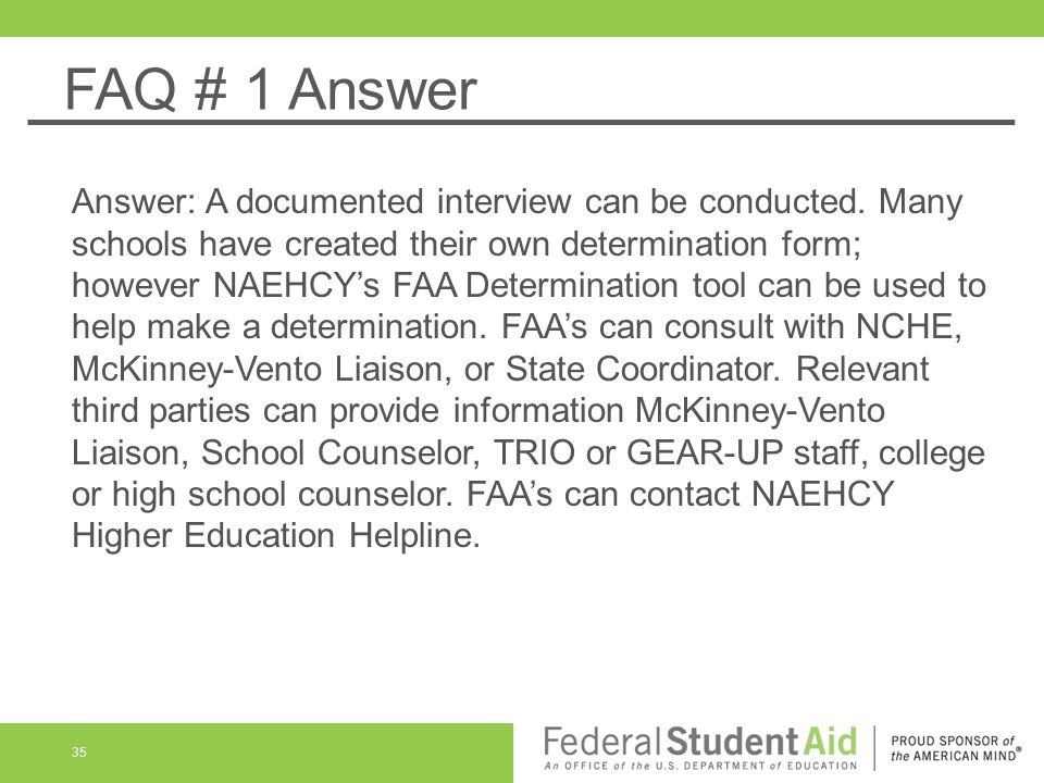 FAQ # 1 Answer Answer: A documented interview can be conducted. Many schools have created their own determination form; however NAEHCY's FAA Determina