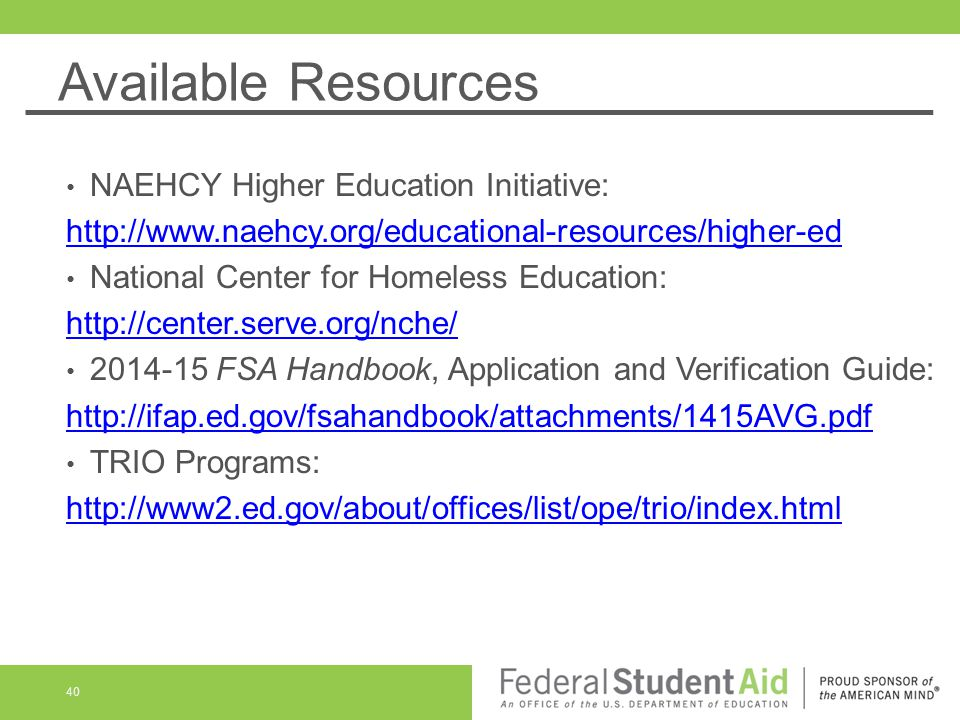 Available Resources NAEHCY Higher Education Initiative: http://www.naehcy.org/educational-resources/higher-ed National Center for Homeless Education: