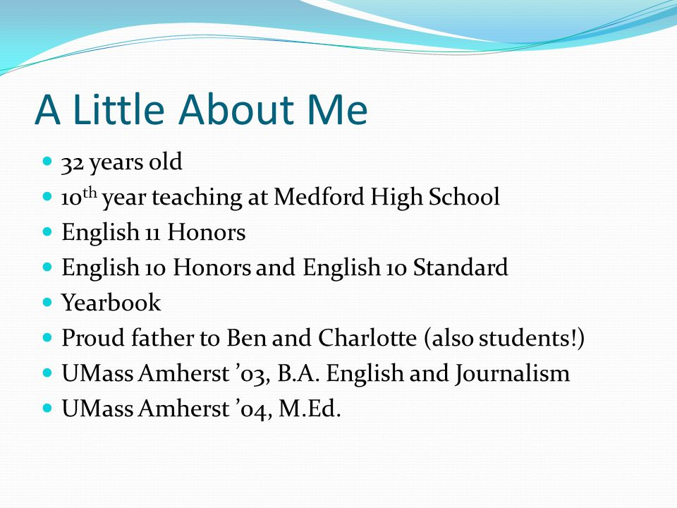 A Little About Me 32 years old 10 th year teaching at Medford High School English 11 Honors English 10 Honors and English 10 Standard Yearbook Proud f