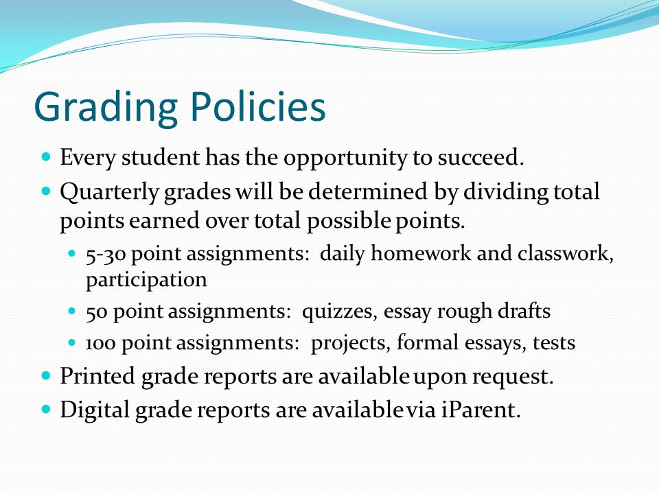 Grading Policies Every student has the opportunity to succeed. Quarterly grades will be determined by dividing total points earned over total possible